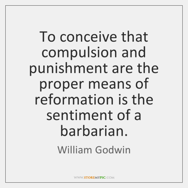 To conceive that compulsion and punishment are the proper means of reformation ...