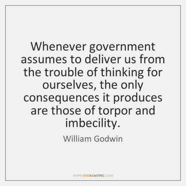 Whenever government assumes to deliver us from the trouble of thinking for ...