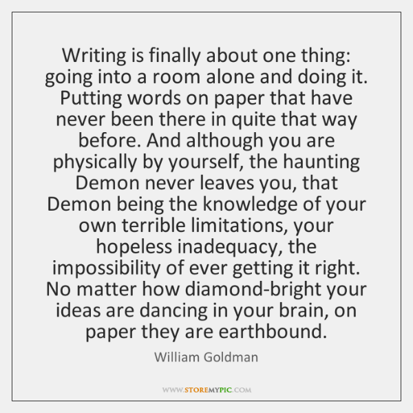Writing is finally about one thing: going into a room alone and ...