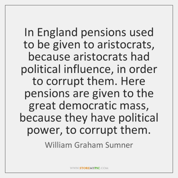 In England pensions used to be given to aristocrats, because aristocrats had ...