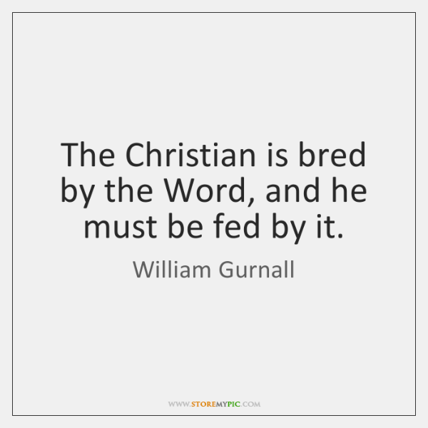 The Christian is bred by the Word, and he must be fed ...