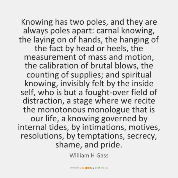 Knowing has two poles, and they are always poles apart: carnal knowing, ...