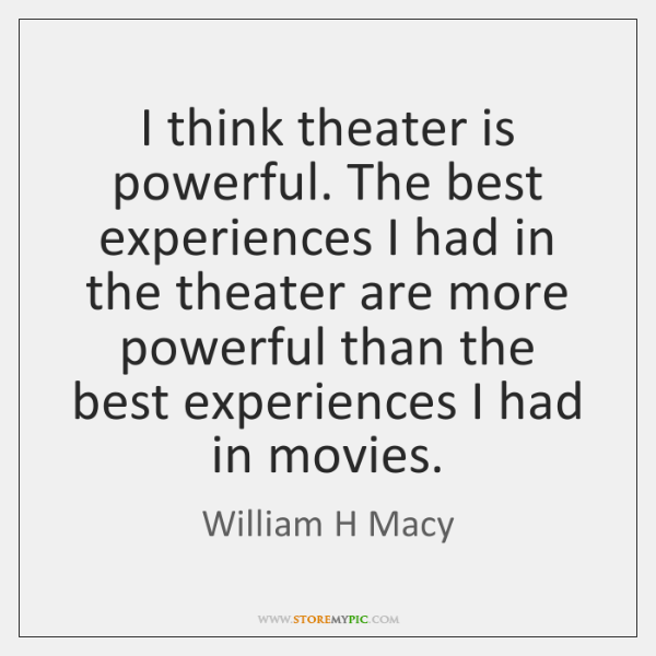 I think theater is powerful. The best experiences I had in the ...