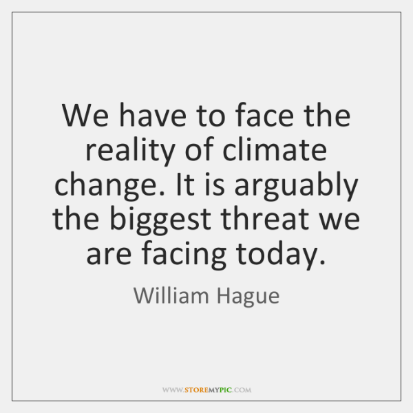 We have to face the reality of climate change. It is arguably ...