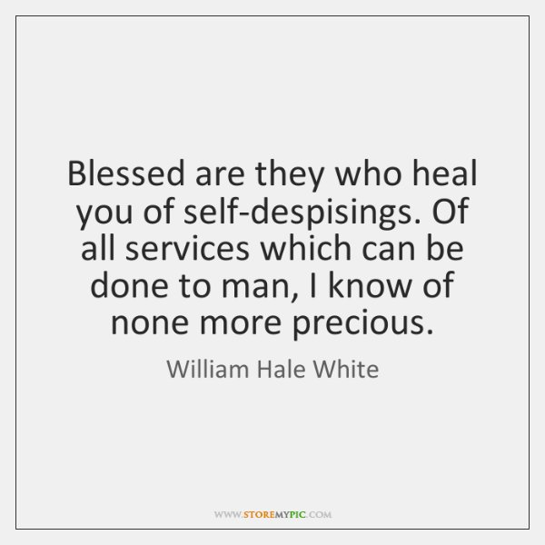 Blessed are they who heal you of self-despisings. Of all services which ...