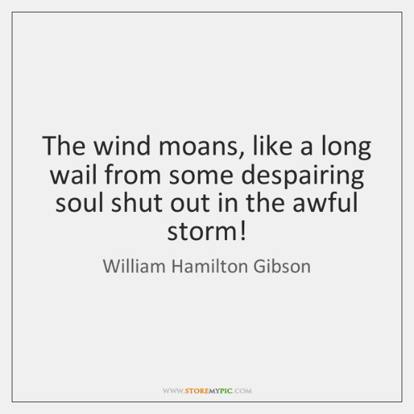 The wind moans, like a long wail from some despairing soul shut ...