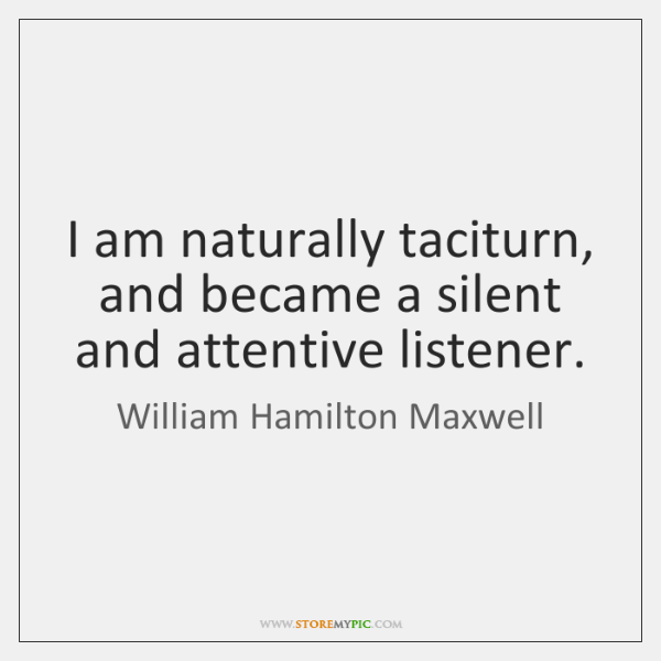 I am naturally taciturn, and became a silent and attentive listener.