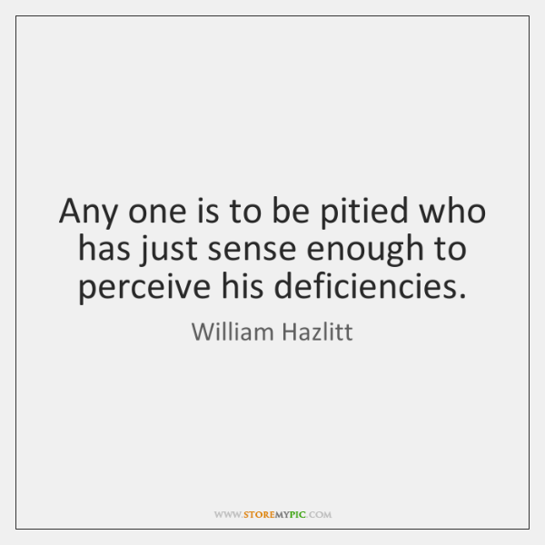Any one is to be pitied who has just sense enough to ...