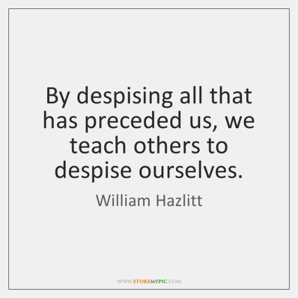 By despising all that has preceded us, we teach others to despise ...