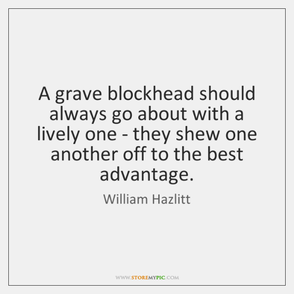 A grave blockhead should always go about with a lively one - ...