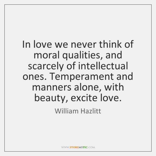 In love we never think of moral qualities, and scarcely of intellectual ...