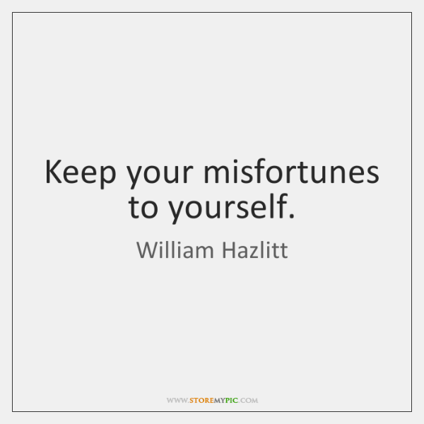 Keep your misfortunes to yourself.