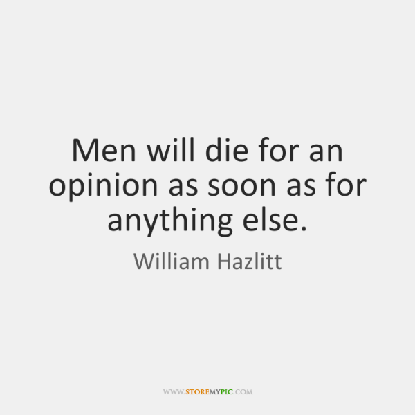 Men will die for an opinion as soon as for anything else.