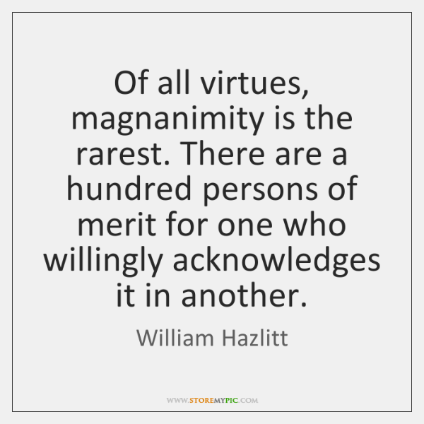 Of all virtues, magnanimity is the rarest. There are a hundred persons ...