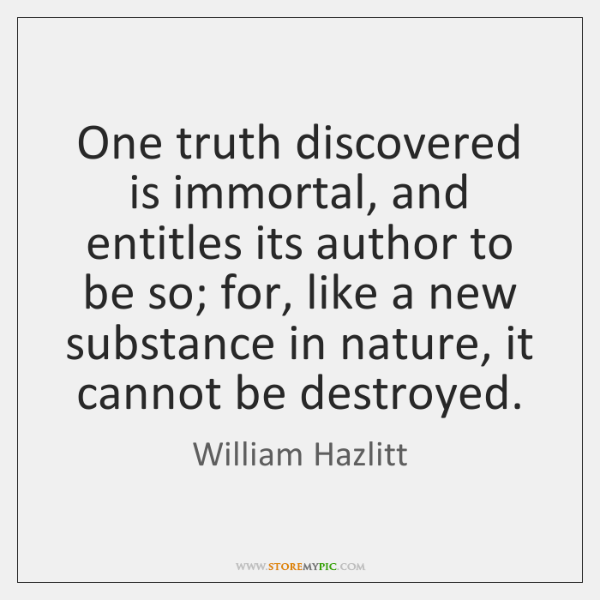 One truth discovered is immortal, and entitles its author to be so; ...