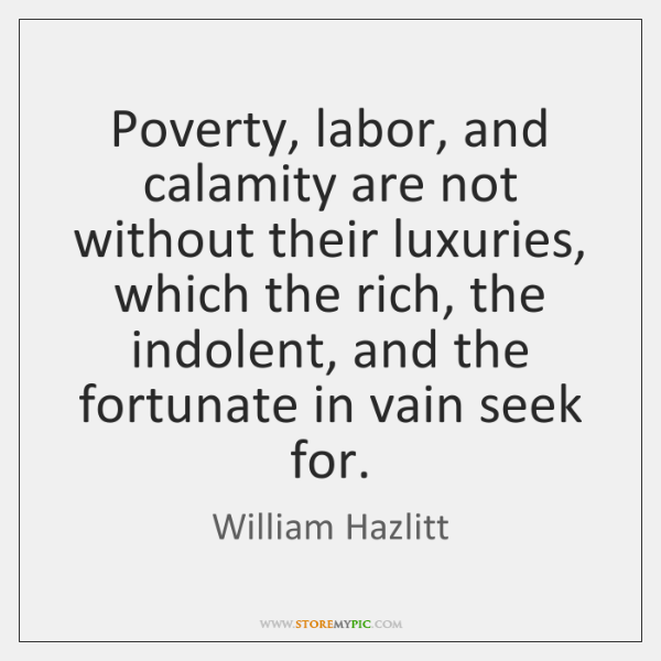 Poverty, labor, and calamity are not without their luxuries, which the rich, ...