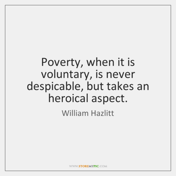 Poverty, when it is voluntary, is never despicable, but takes an heroical ...