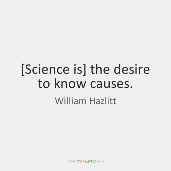 [Science is] the desire to know causes.