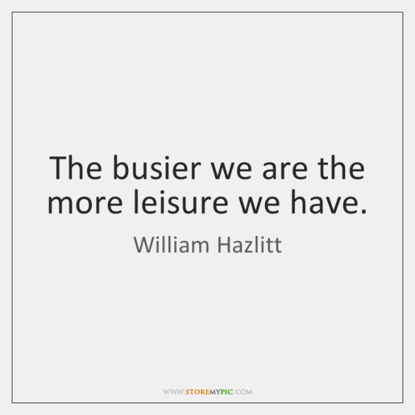 The busier we are the more leisure we have.
