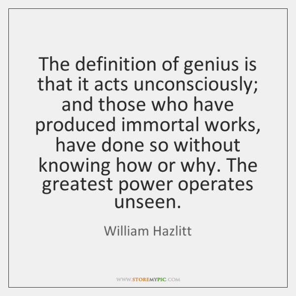 The definition of genius is that it acts unconsciously; and those who ...