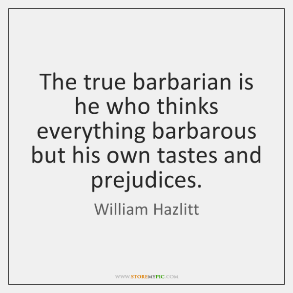 The true barbarian is he who thinks everything barbarous but his own ...