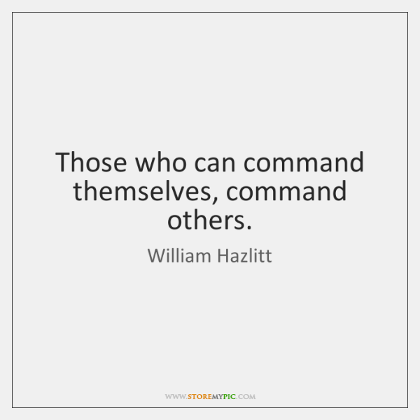 Those who can command themselves, command others.