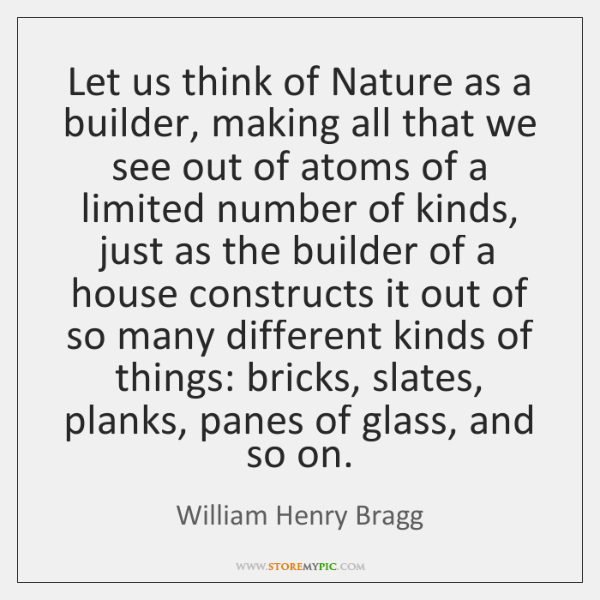 Let us think of Nature as a builder, making all that we ...