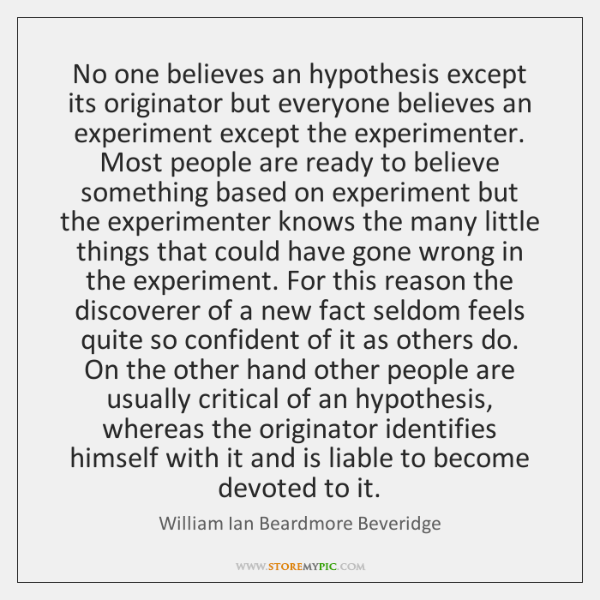 No one believes an hypothesis except its originator but everyone believes an ...