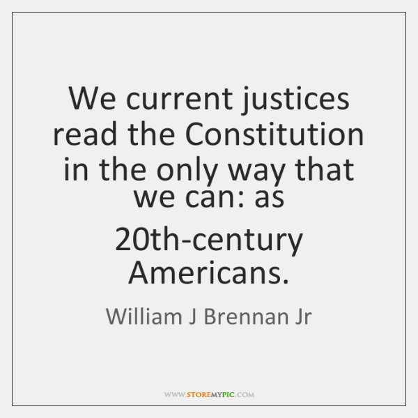 We current justices read the Constitution in the only way that we ...