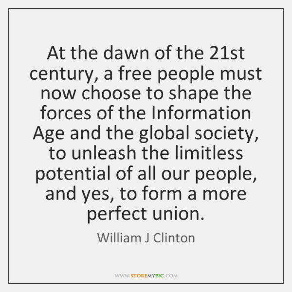 At the dawn of the 21st century, a free people must now ...