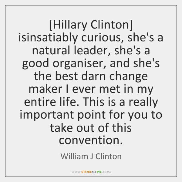 [Hillary Clinton] isinsatiably curious, she's a natural leader, she's a good organiser, ...