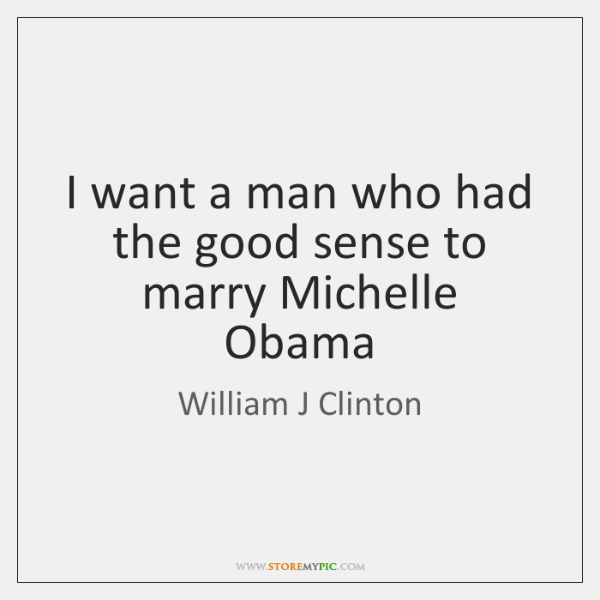 I want a man who had the good sense to marry Michelle ...