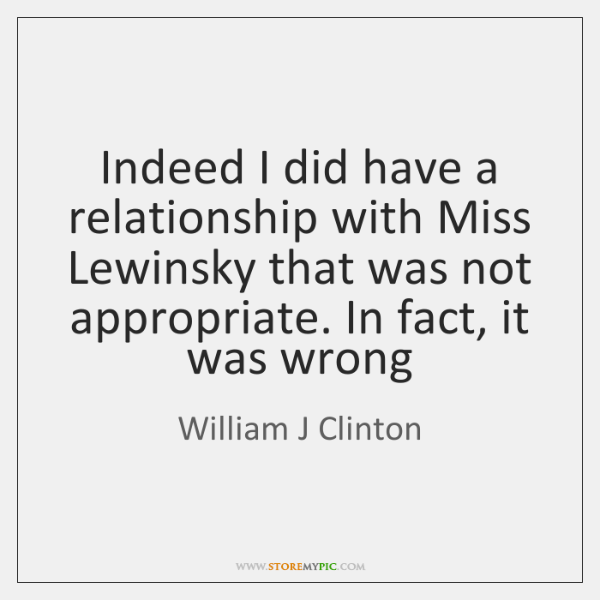 Indeed I did have a relationship with Miss Lewinsky that was not ...