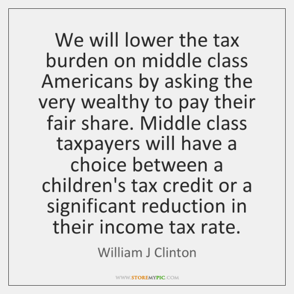 We will lower the tax burden on middle class Americans by asking ...