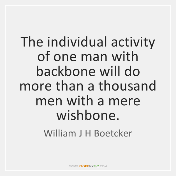 The individual activity of one man with backbone will do more than ...