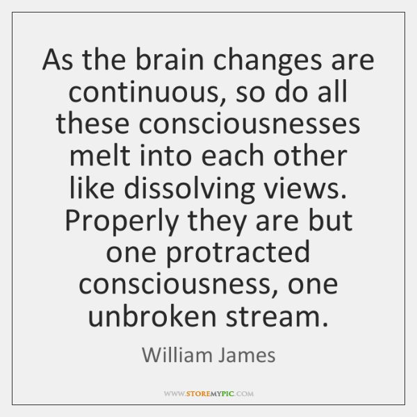 As the brain changes are continuous, so do all these consciousnesses melt ...