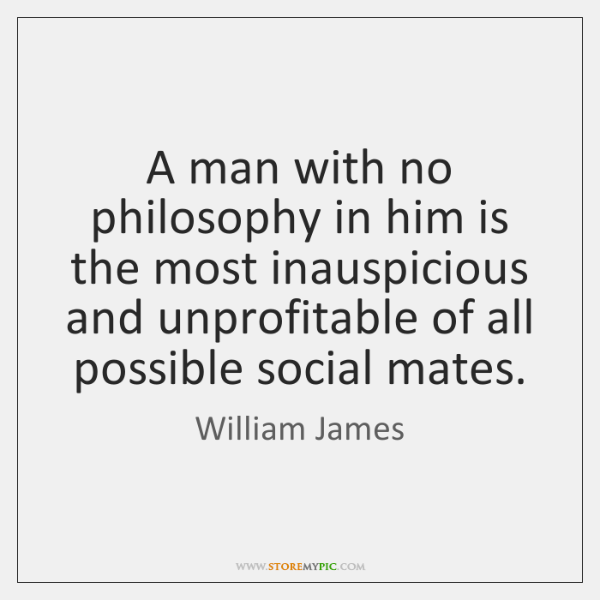 A man with no philosophy in him is the most inauspicious and ...