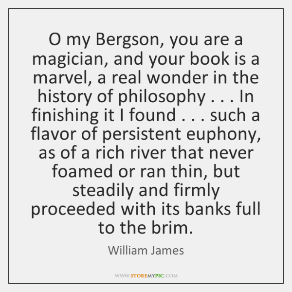 O my Bergson, you are a magician, and your book is a ...