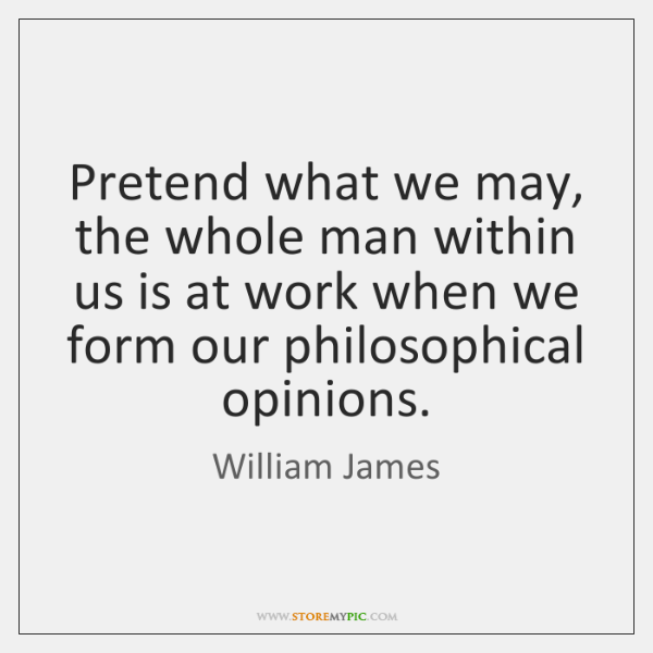 Pretend what we may, the whole man within us is at work ...