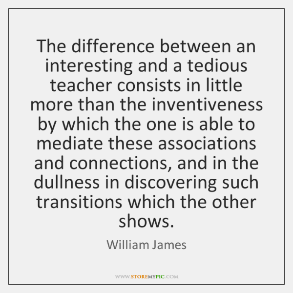 The difference between an interesting and a tedious teacher consists in little ...