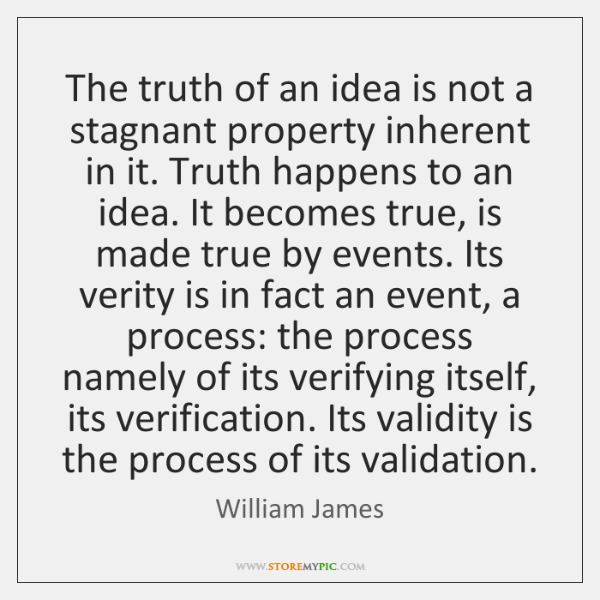 The truth of an idea is not a stagnant property inherent in ...