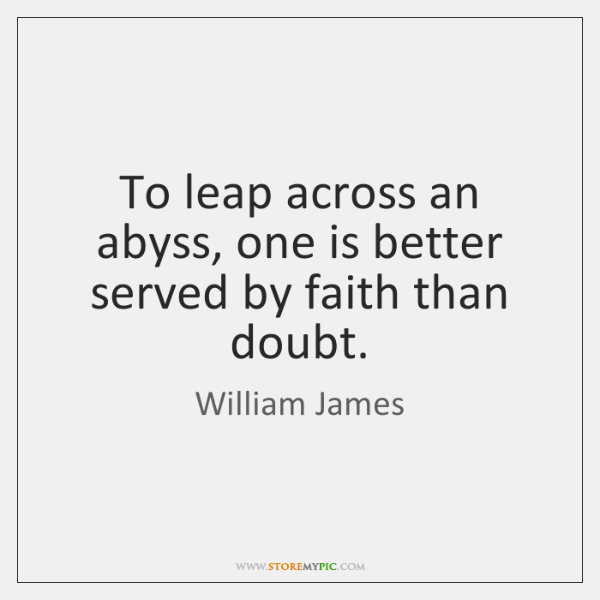 To leap across an abyss, one is better served by faith than ...