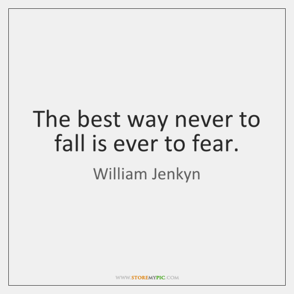 The best way never to fall is ever to fear.
