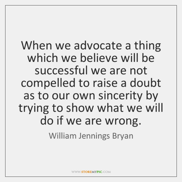 When we advocate a thing which we believe will be successful we ...