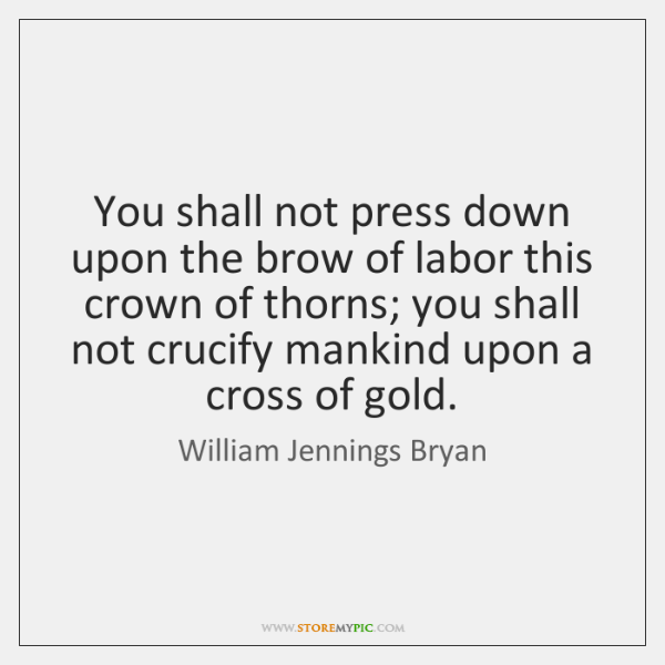 You shall not press down upon the brow of labor this crown ...