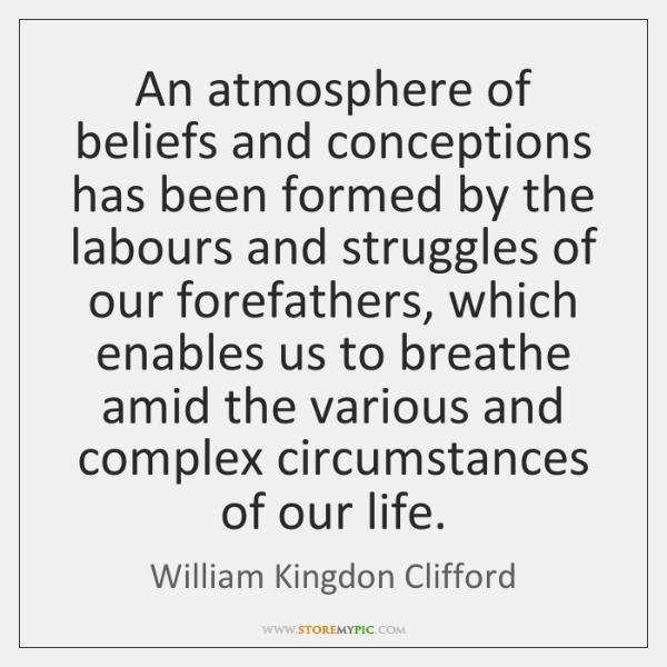 An atmosphere of beliefs and conceptions has been formed by the labours ...