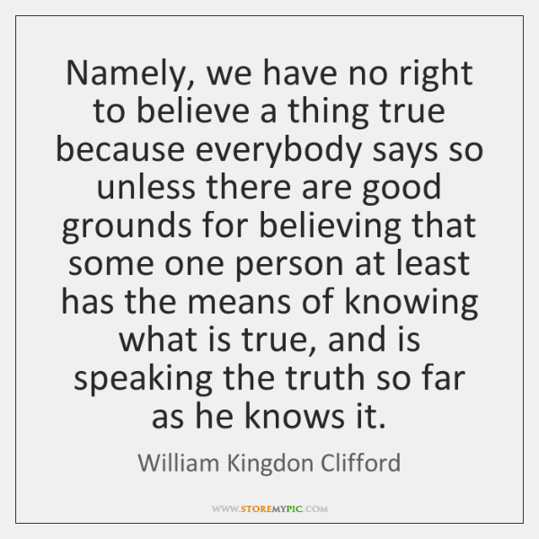 Namely, we have no right to believe a thing true because everybody ...