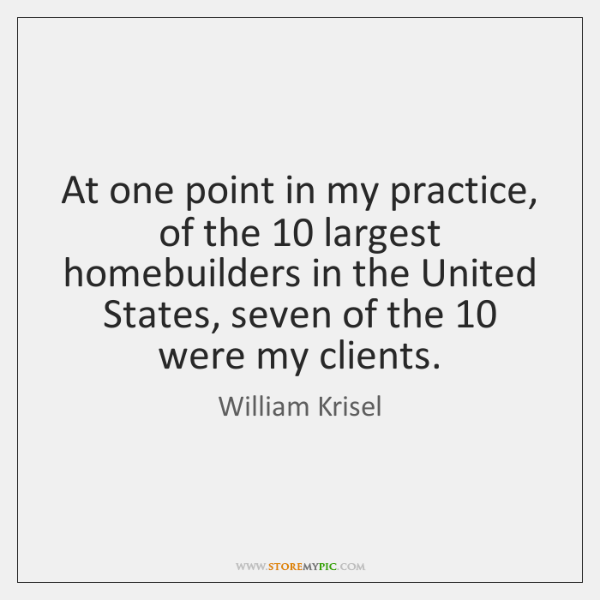 At one point in my practice, of the 10 largest homebuilders in the ...