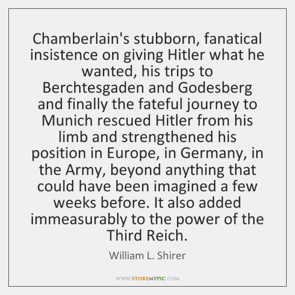 Chamberlain's stubborn, fanatical insistence on giving Hitler what he wanted, his trips ...