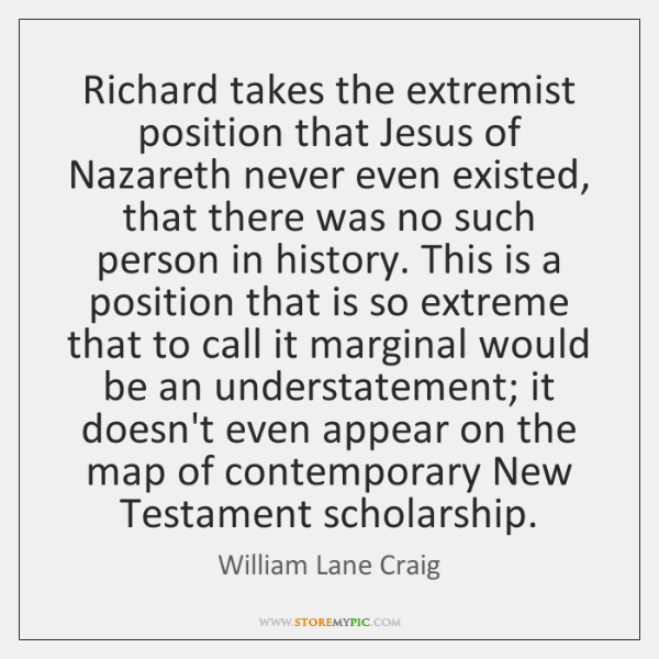 Richard takes the extremist position that Jesus of Nazareth never even existed, ...